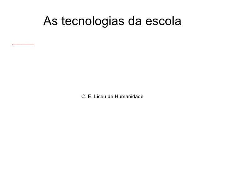 C. E. Liceu de Humanidade As tecnologias da escola