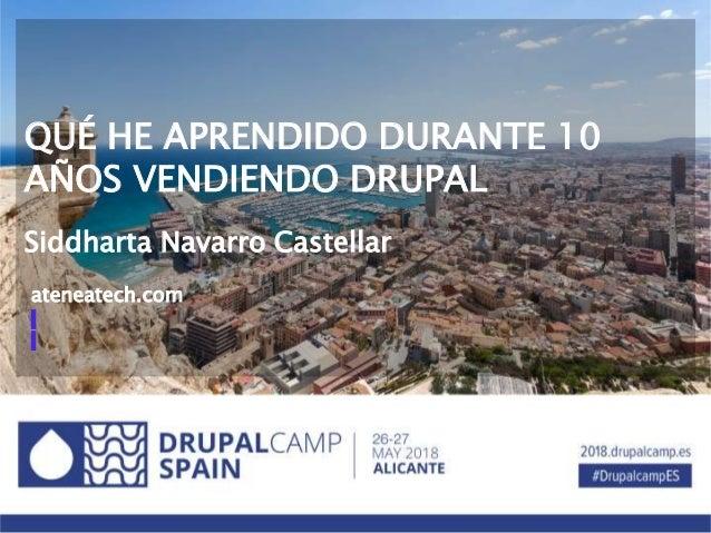 QUÉ HE APRENDIDO DURANTE 10 AÑOS VENDIENDO DRUPAL Siddharta Navarro Castellar ateneatech.com