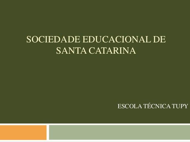 SOCIEDADE EDUCACIONAL DE     SANTA CATARINA               ESCOLA TÉCNICA TUPY
