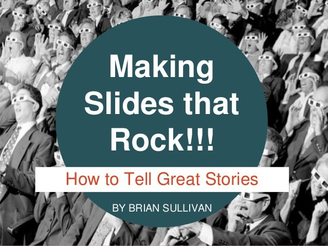 BY BRIAN SULLIVAN Making Slides that Rock!!! How to Tell Great Stories