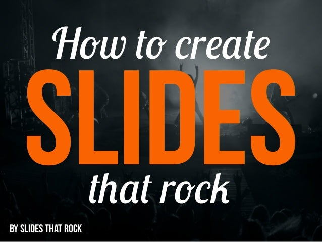 SLIDES How to create that rock BY SLIDES THAT ROCK SLIDES
