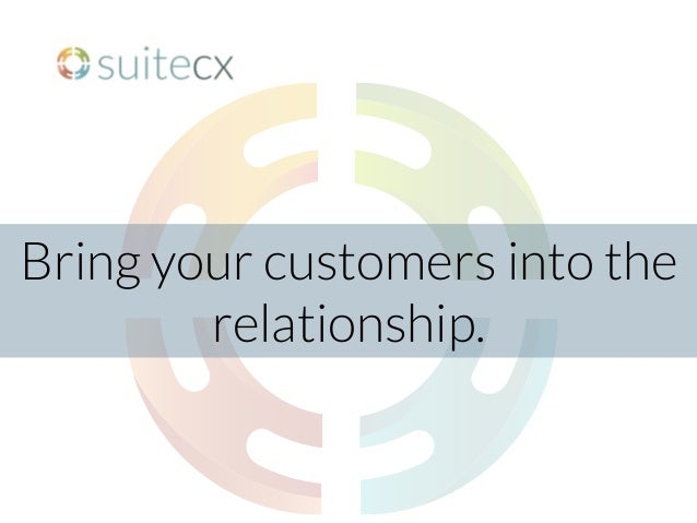 Bring your customers into the relationship.
