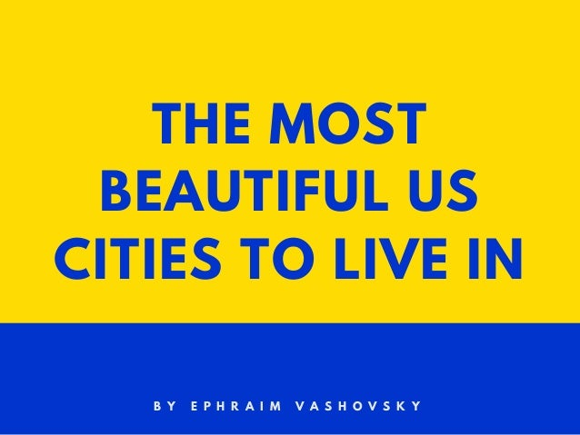THE MOST BEAUTIFUL US CITIES TO LIVE IN B Y E P H R A I M V A S H O V S K Y