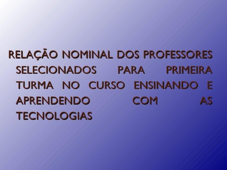 RELAÇÃO NOMINAL DOS PROFESSORES SELECIONADOS PARA PRIMEIRA TURMA NO CURSO ENSINANDO E APRENDENDO COM AS TECNOLOGIAS