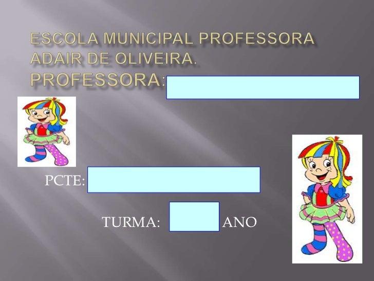 escola MUNICIPAL PROFESSORA ADAIR DE OLIVEIRA.PROFESSORA: <br />PCTE: <br />TURMA:                 ANO<br />