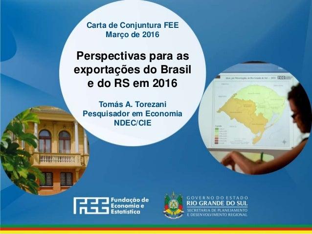 www.fee.rs.gov.br Carta de Conjuntura FEE Março de 2016 Perspectivas para as exportações do Brasil e do RS em 2016 Tomás A...