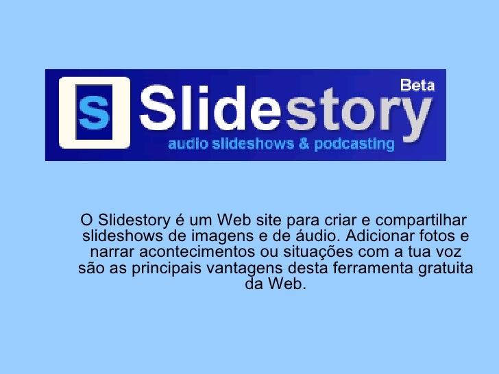 O Slidestory é um Web site para criar e compartilhar  slideshows de imagens e de áudio. Adicionar fotos e narrar acontecim...