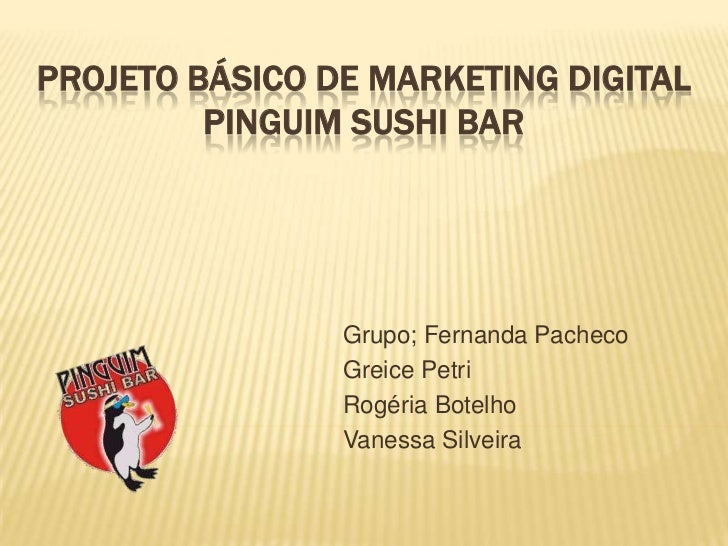 PROJETO BÁSICO DE MARKETING DIGITAL PINGUIM SUSHI BAR<br />Grupo; Fernanda Pacheco<br />Greice Petri<br />Rogéria Botelho<...