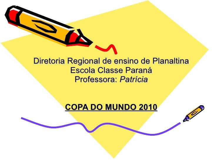 Diretoria Regional de ensino de Planaltina Escola Classe Paraná Professora:  Patrícia COPA DO MUNDO 2010