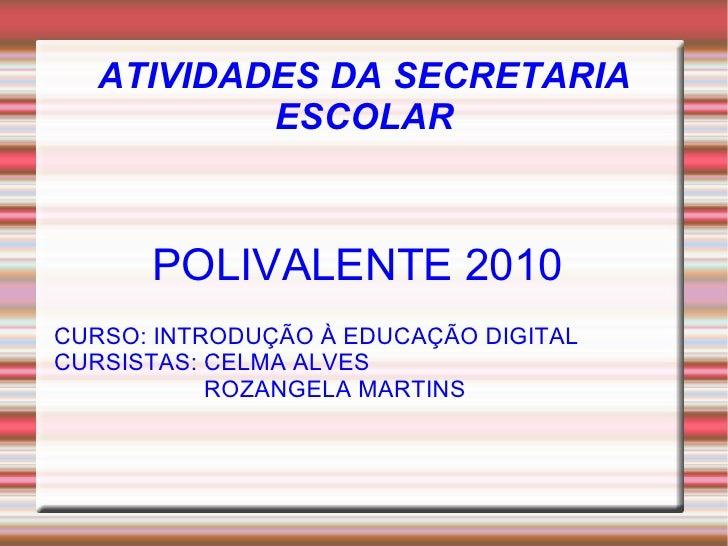 ATIVIDADES DA SECRETARIA            ESCOLAR          POLIVALENTE 2010 CURSO: INTRODUÇÃO À EDUCAÇÃO DIGITAL CURSISTAS: CELM...