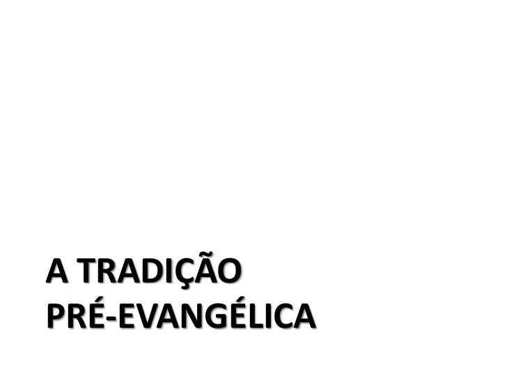 A TRADIÇÃOPRÉ-EVANGÉLICA