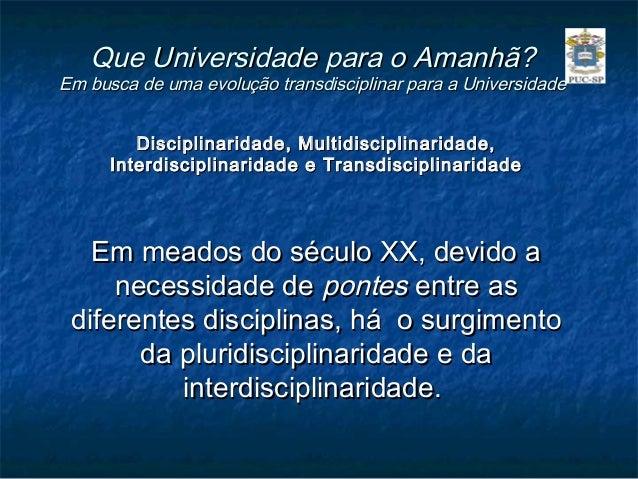 Que Universidade para o Amanhã?Em busca de uma evolução transdisciplinar para a Universidade         Disciplinaridade, Mul...