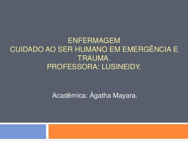 ENFERMAGEM CUIDADO AO SER HUMANO EM EMERGÊNCIA E TRAUMA. PROFESSORA: LUSINEIDY. Acadêmica: Ágatha Mayara.