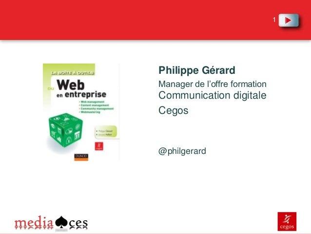 1  Philippe Gérard Manager de l'offre formation  Communication digitale Cegos  @philgerard