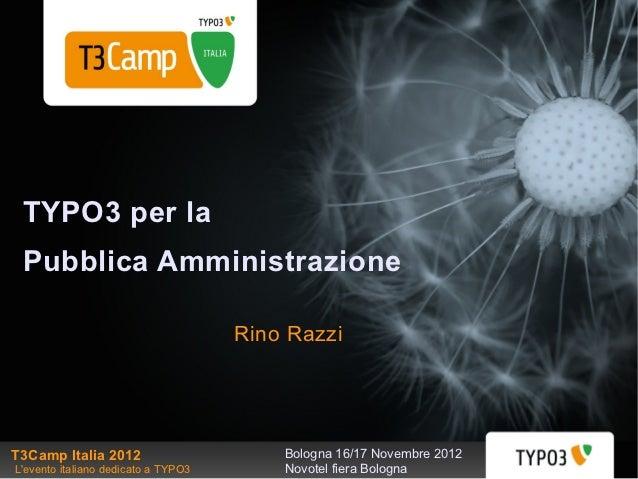 TYPO3 per la Pubblica Amministrazione                                     Rino RazziT3Camp Italia 2012                    ...