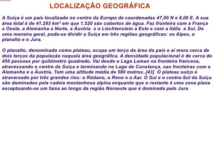 LOCALIZAÇÃO GEOGRÁFICA A Suíça é um país localizado no centro da Europa de coordenadas 47,00 N e 8,00 E. A sua área total ...