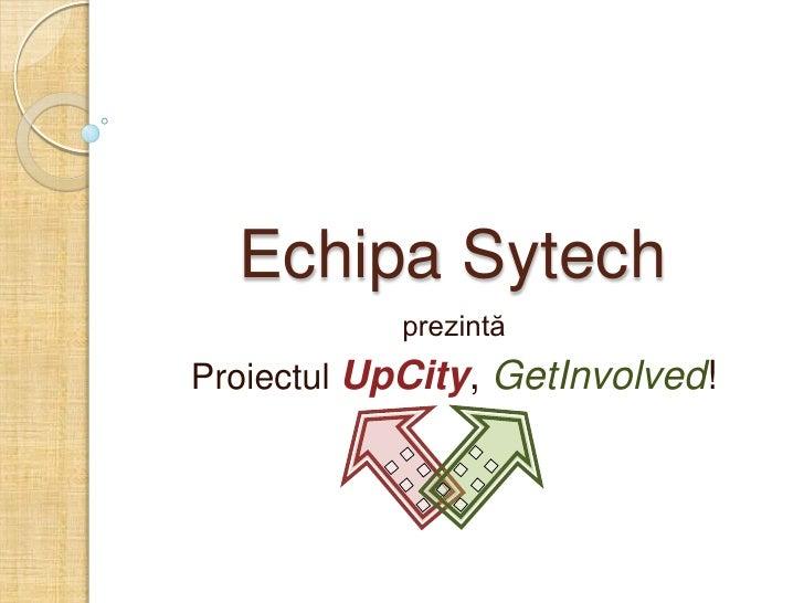 Echipa Sytech             prezintă Proiectul UpCity, GetInvolved!