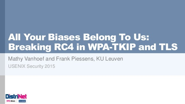 All Your Biases Belong To Us: Breaking RC4 in WPA-TKIP and TLS Mathy Vanhoef and Frank Piessens, KU Leuven USENIX Security...
