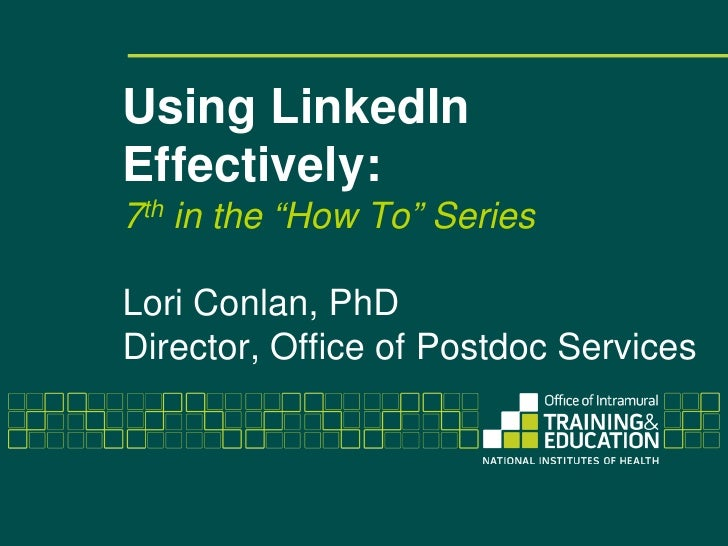 "Using LinkedInEffectively:7th in the ""How To"" SeriesLori Conlan, PhDDirector, Office of Postdoc Services"