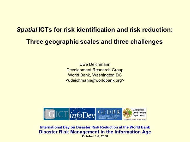 Spatial  ICTs for risk identification and risk reduction: Three geographic scales and three challenges Uwe Deichmann Devel...