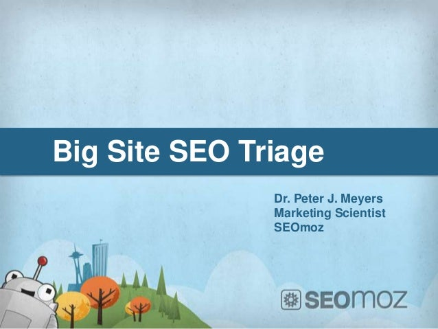 Big Site SEO Triage               Dr. Peter J. Meyers               Marketing Scientist               SEOmoz