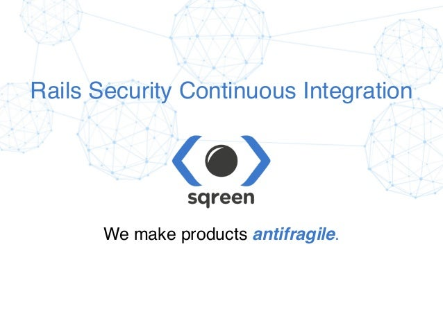 Confidential & proprietary © Sqreen, 2015 Rails Security Continuous Integration We make products antifragile.