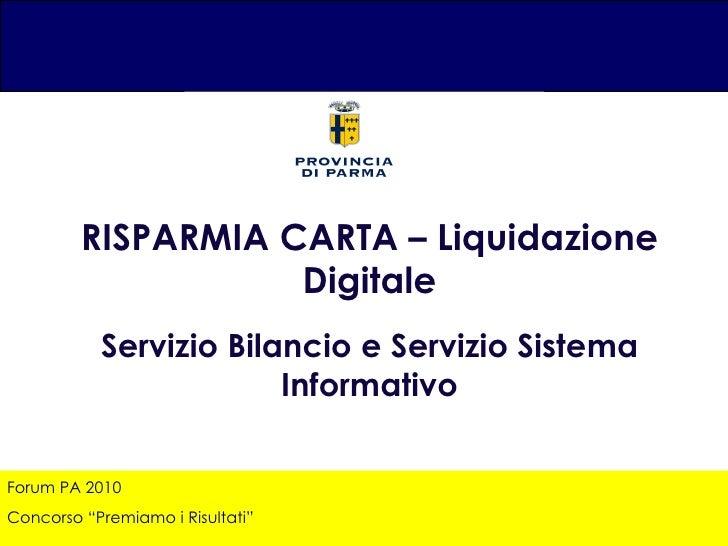 """Forum PA 2010 Concorso """"Premiamo i Risultati"""" RISPARMIA CARTA – Liquidazione Digitale Servizio Bilancio e Servizio Sistema..."""