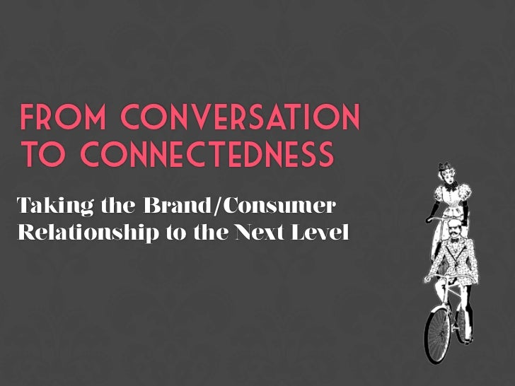 From Conversationto ConnectednessTaking the Brand/ConsumerRelationship to the Next Level