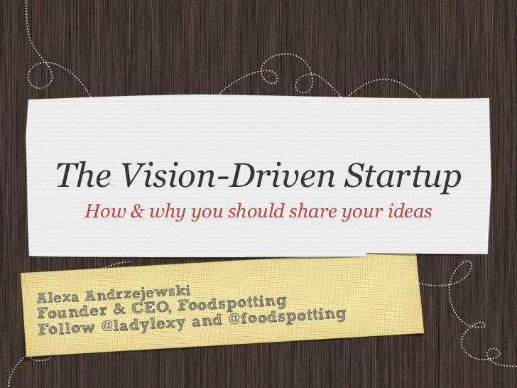 The Vision-Driven Startup     How & why you should share your ideas                  iA lexa Andrzejewsk odspottingFoun  d...
