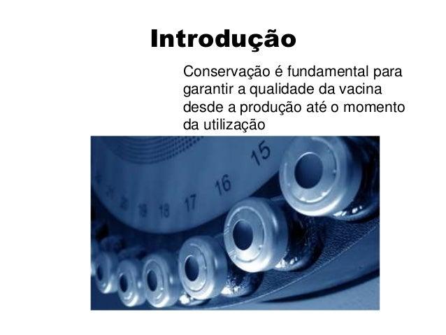 Introdução  Conservação é fundamental para  garantir a qualidade da vacina  desde a produção até o momento  da utilização