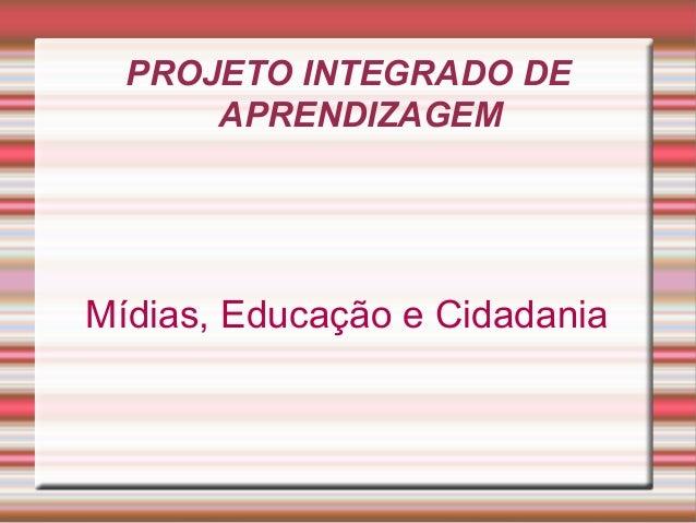 PROJETO INTEGRADO DE APRENDIZAGEM Mídias, Educação e Cidadania
