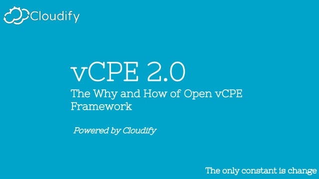 The only constant is changeThe only constant is change vCPE 2.0 The Why and How of Open vCPE Framework Powered by Cloudify