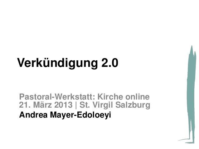 Verkündigung 2.0Pastoral-Werkstatt: Kirche online21. März 2013 | St. Virgil SalzburgAndrea Mayer-Edoloeyi