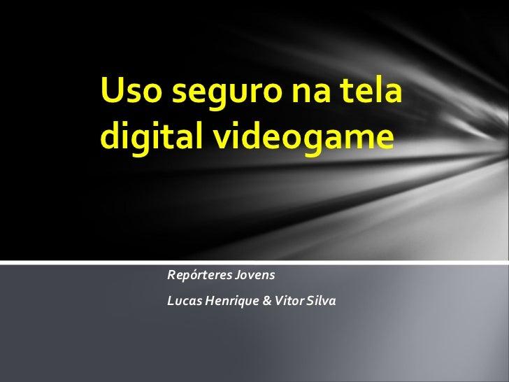 Repórteres Jovens  Lucas Henrique & Vitor Silva Uso seguro na tela digital videogame