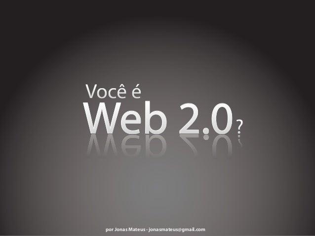 Web 2.0 por Jonas Mateus - jonasmateus@gmail.com