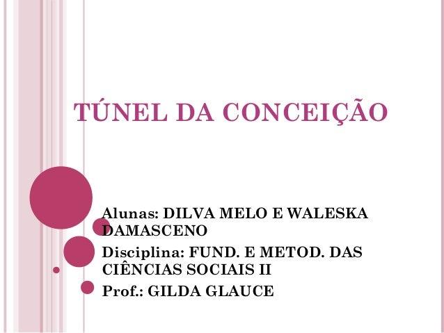 TÚNEL DA CONCEIÇÃO Alunas: DILVA MELO E WALESKA DAMASCENO Disciplina: FUND. E METOD. DAS CIÊNCIAS SOCIAIS II Prof.: GILDA ...