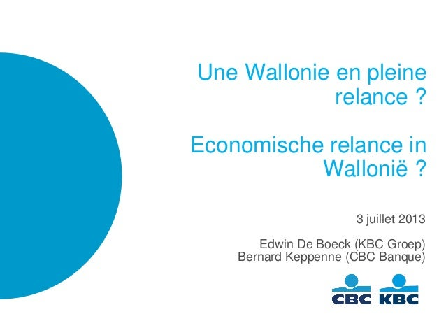 Une Wallonie en pleine relance ? Economische relance in Wallonië ? 3 juillet 2013 Edwin De Boeck (KBC Groep) Bernard Keppe...