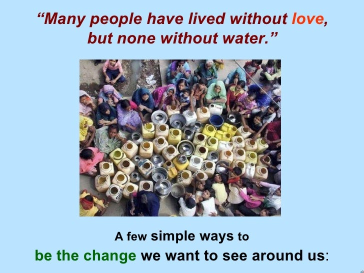 """ Many people have lived without   love , but none without water."" A few   simple ways   to be the change  we want to see ..."