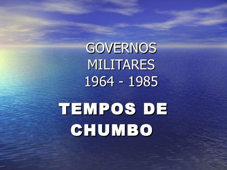 GOVERNOS MILITARES 1964 - 1985 TEMPOS DE CHUMBO