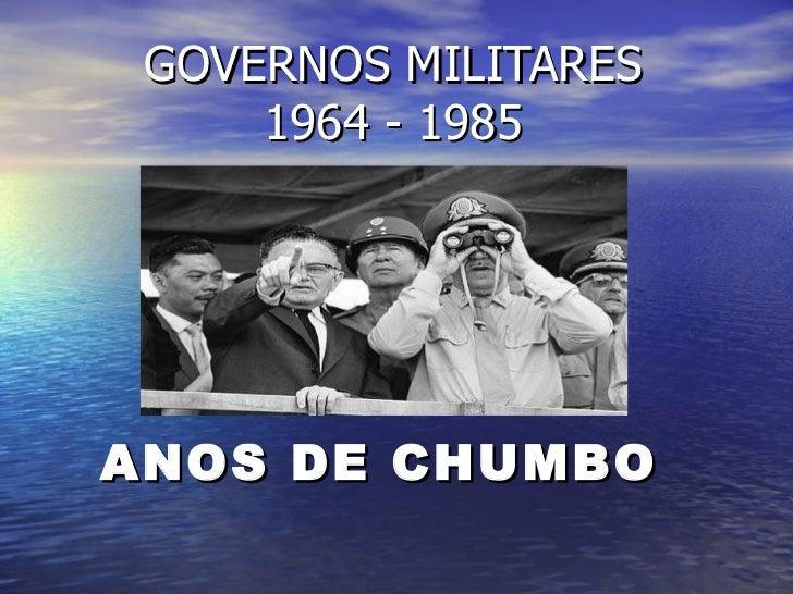 GOVERNOS MILITARES 1964 - 1985 ANOS DE CHUMBO