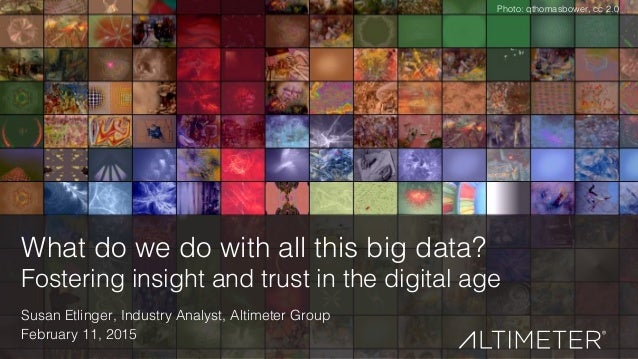 1! What do we do with all this big data?! Fostering insight and trust in the digital age! Susan Etlinger, Industry Analyst...