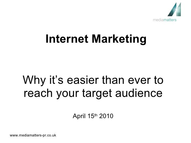 Why it's easier than ever to reach your target audience April 15 th  2010 Internet Marketing