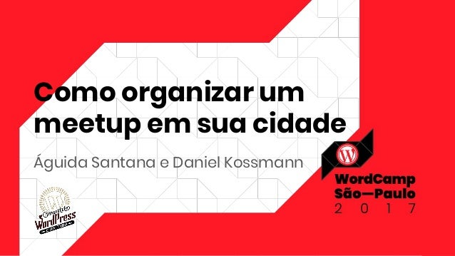 Como organizar um meetup em sua cidade Águida Santana e Daniel Kossmann