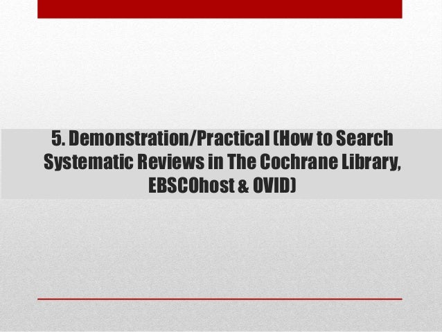 5. Demonstration/Practical (How to Search Systematic Reviews in The Cochrane Library, EBSCOhost & OVID)