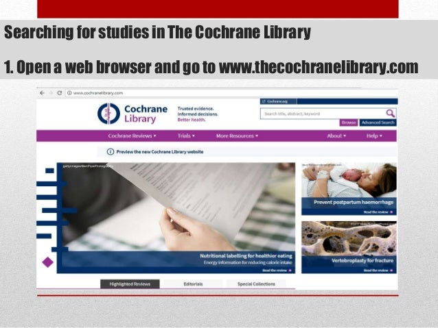 Searching for studies in The Cochrane Library 1. Open a web browser and go to www.thecochranelibrary.com