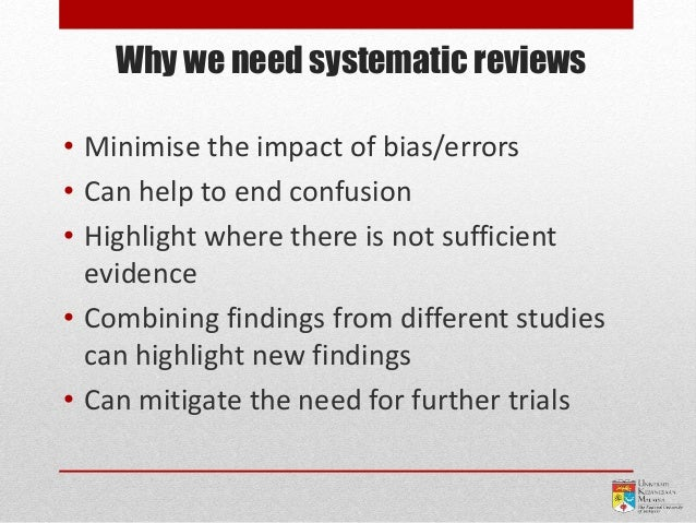 Why we need systematic reviews • Minimise the impact of bias/errors • Can help to end confusion • Highlight where there is...