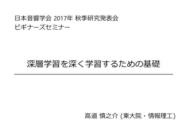 深層学習を深く学習するための基礎 高道 慎之介 (東大院・情報理工) 日本音響学会 2017年 秋季研究発表会 ビギナーズセミナー