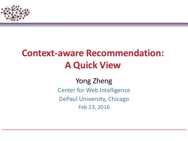 Context-aware Recommendation: A Quick View Yong Zheng Center for Web Intelligence DePaul University, Chicago Feb 23, 2016