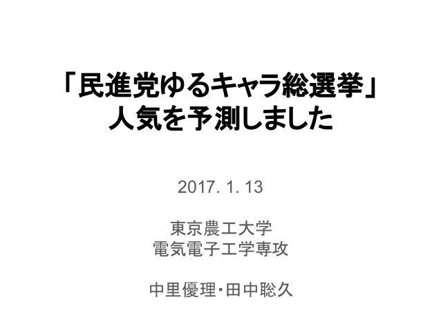 「民進党ゆるキャラ総選挙」 人気を予測しました 2017. 1. 13 東京農工大学 電気電子工学専攻 中里優理・田中聡久