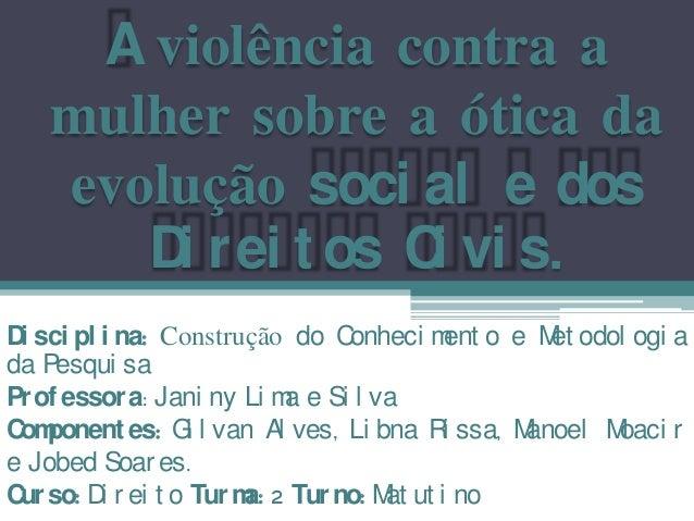 A violência contra a   mulher sobre a ótica da   evolução soci al e dos      D r ei t os C vi s.       i           iD sci ...